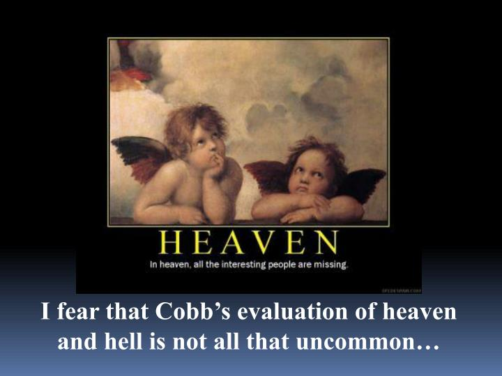 I fear that Cobb's evaluation of heaven and hell is not all that uncommon…