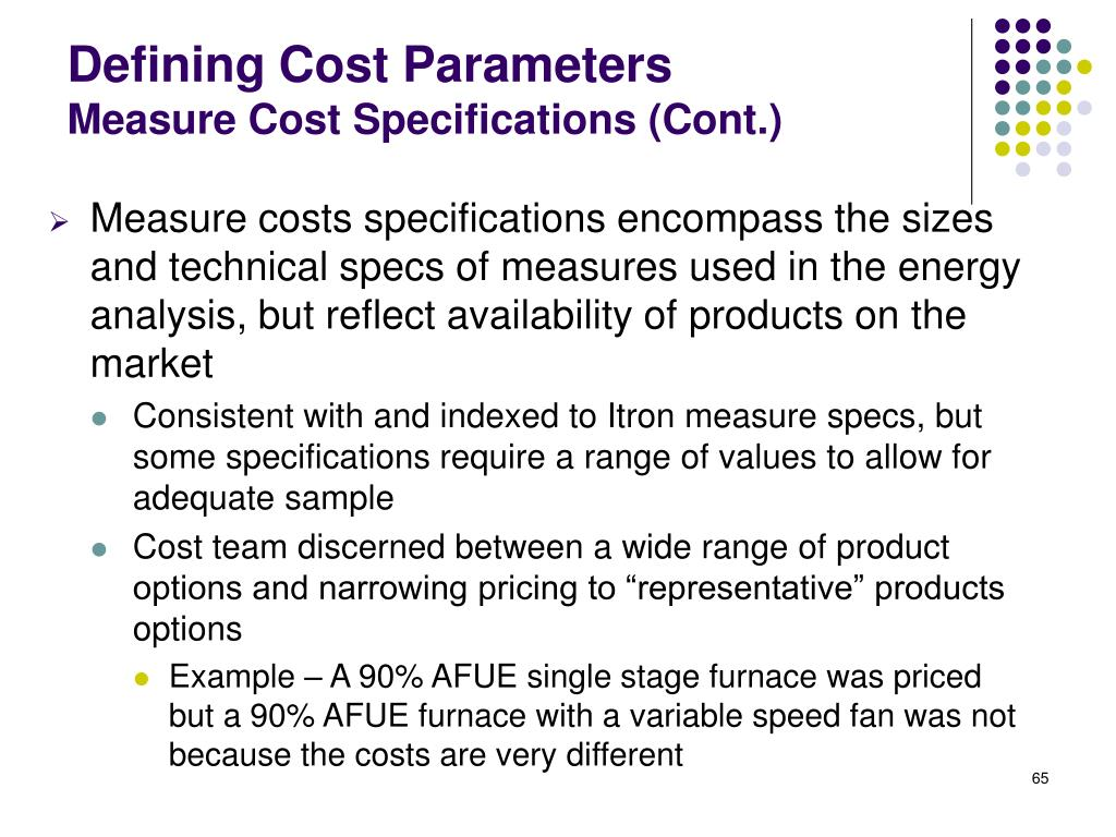 Measure costs specifications encompass the sizes and technical specs of measures used in the energy analysis, but reflect availability of products on the market