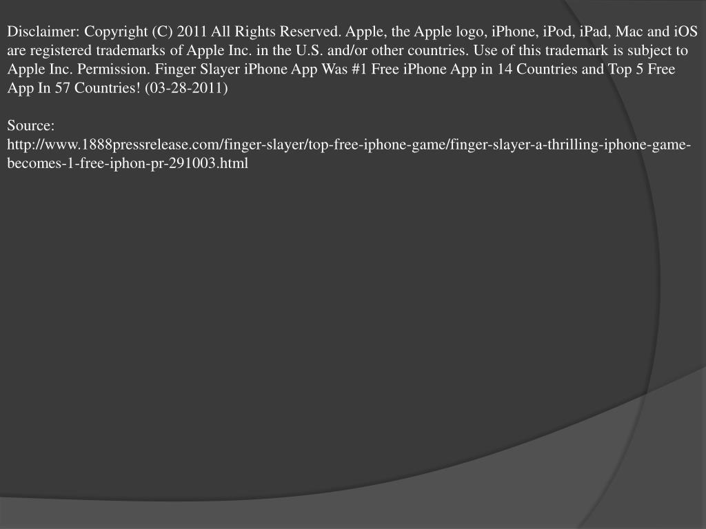 Disclaimer: Copyright (C) 2011 All Rights Reserved. Apple, the Apple logo, iPhone, iPod, iPad, Mac and iOS are registered trademarks of Apple Inc. in the U.S. and/or other countries. Use of this trademark is subject to Apple Inc. Permission. Finger Slayer iPhone App Was #1 Free iPhone App in 14 Countries and Top 5 Free App In 57 Countries! (03-28-2011)
