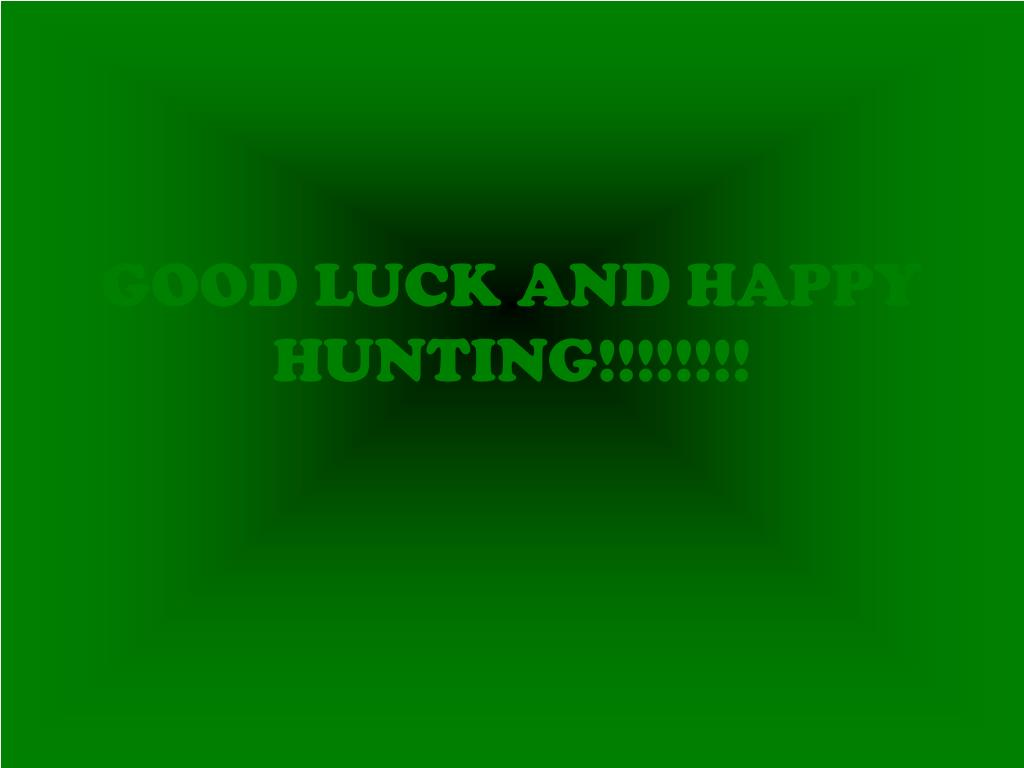 GOOD LUCK AND HAPPY HUNTING!!!!!!!!
