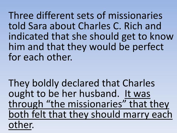 Three different sets of missionaries told Sara about Charles C. Rich and indicated that she should get to know him and that they would be perfect for each other.