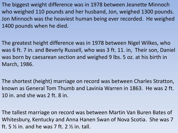 The biggest weight difference was in 1978 between Jeanette Minnoch who weighed 110 pounds and her husband, Jon, weighed 1300 pounds.  Jon Minnoch was the heaviest human being ever recorded.  He weighed 1400 pounds when he died.