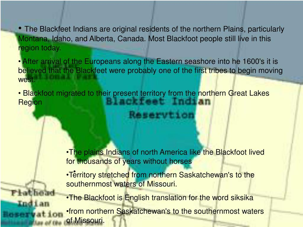 The Blackfeet Indians are original residents of the northern Plains, particularly Montana, Idaho, and Alberta, Canada. Most Blackfoot people still live in this region today.