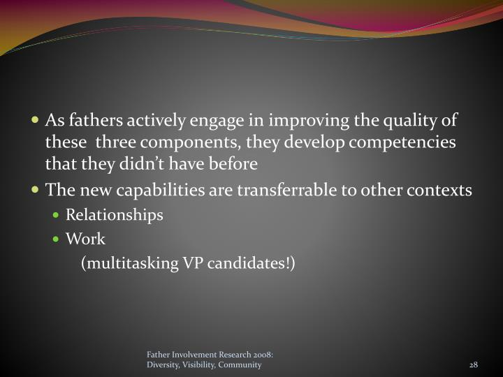 As fathers actively engage in improving the quality of these  three components, they develop competencies that they didn't have before
