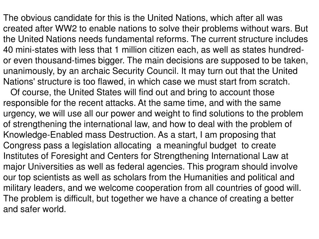 The obvious candidate for this is the United Nations, which after all was created after WW2 to enable nations to solve their problems without wars. But the United Nations needs fundamental reforms. The current structure includes 40 mini-states with less that 1 million citizen each, as well as states hundred- or even thousand-times bigger. The main decisions are supposed to be taken, unanimously, by an archaic Security Council. It may turn out that the United Nations' structure is too flawed, in which case we must start from scratch.