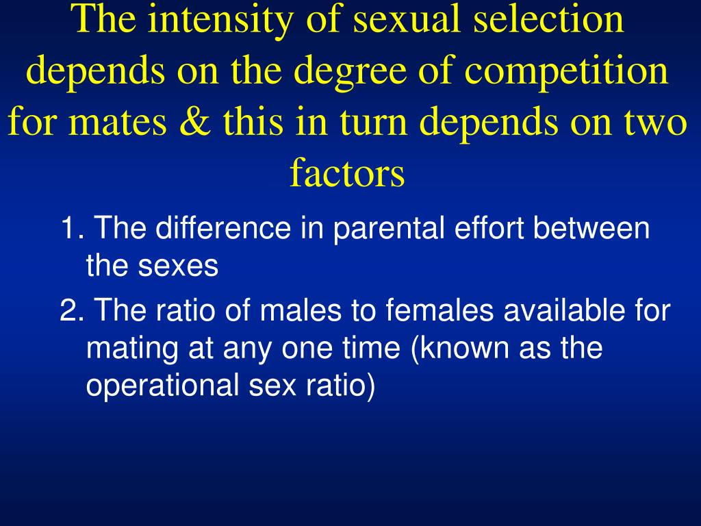 The intensity of sexual selection depends on the degree of competition for mates & this in turn depends on two factors