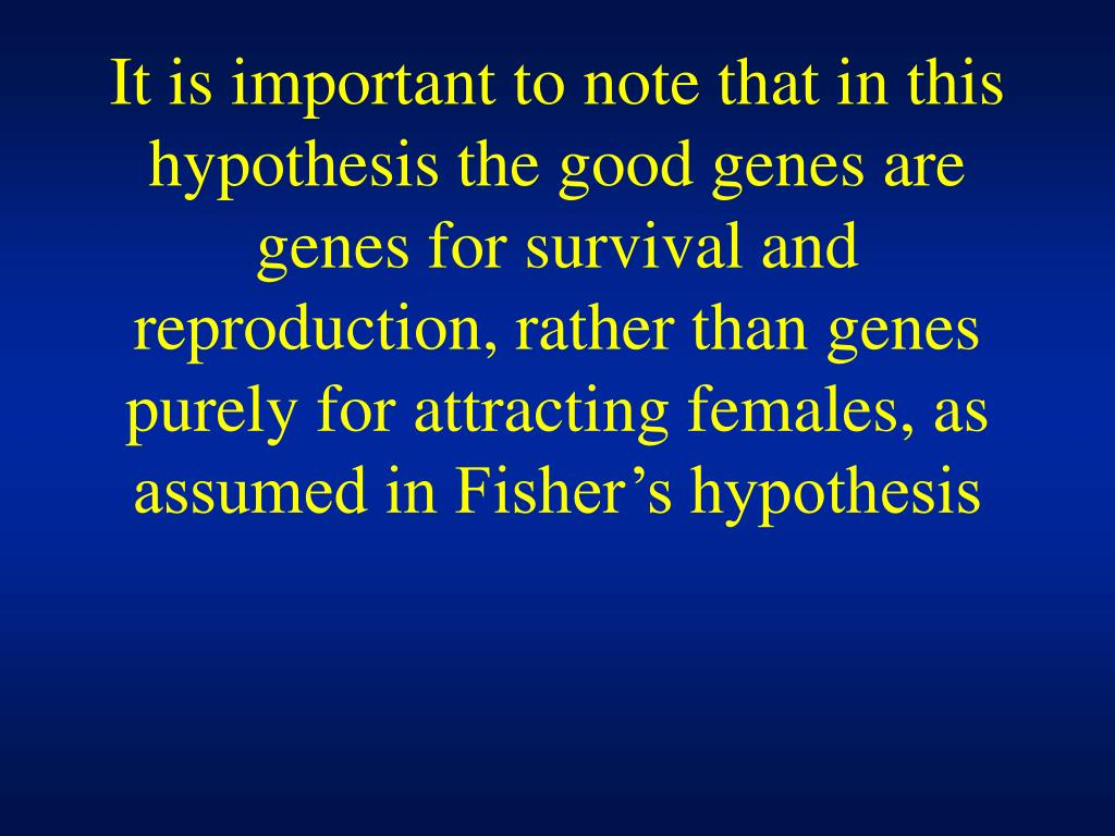 It is important to note that in this hypothesis the good genes are genes for survival and reproduction, rather than genes purely for attracting females, as assumed in Fisher's hypothesis