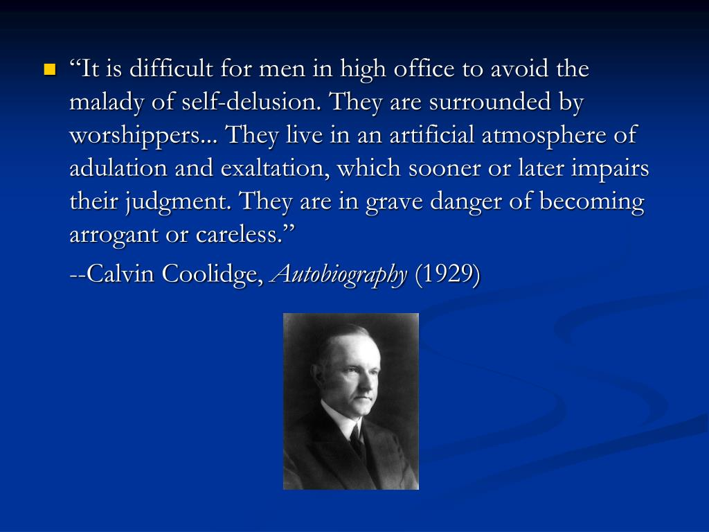 """It is difficult for men in high office to avoid the malady of self-delusion. They are surrounded by worshippers... They live in an artificial atmosphere of adulation and exaltation, which sooner or later impairs their judgment. They are in grave danger of becoming arrogant or careless"