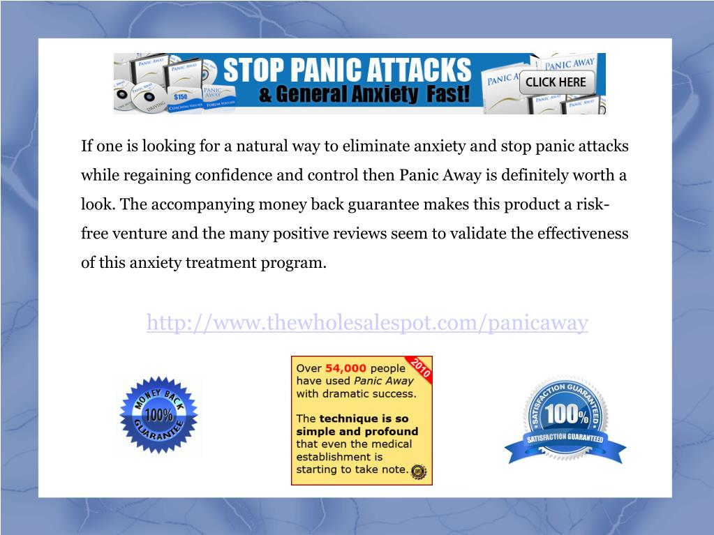 If one is looking for a natural way to eliminate anxiety and stop panic attacks while regaining confidence and control then Panic Away is definitely worth a look. The accompanying money back guarantee makes this product a risk-free venture and the many positive reviews seem to validate the effectiveness of this anxiety treatment program.