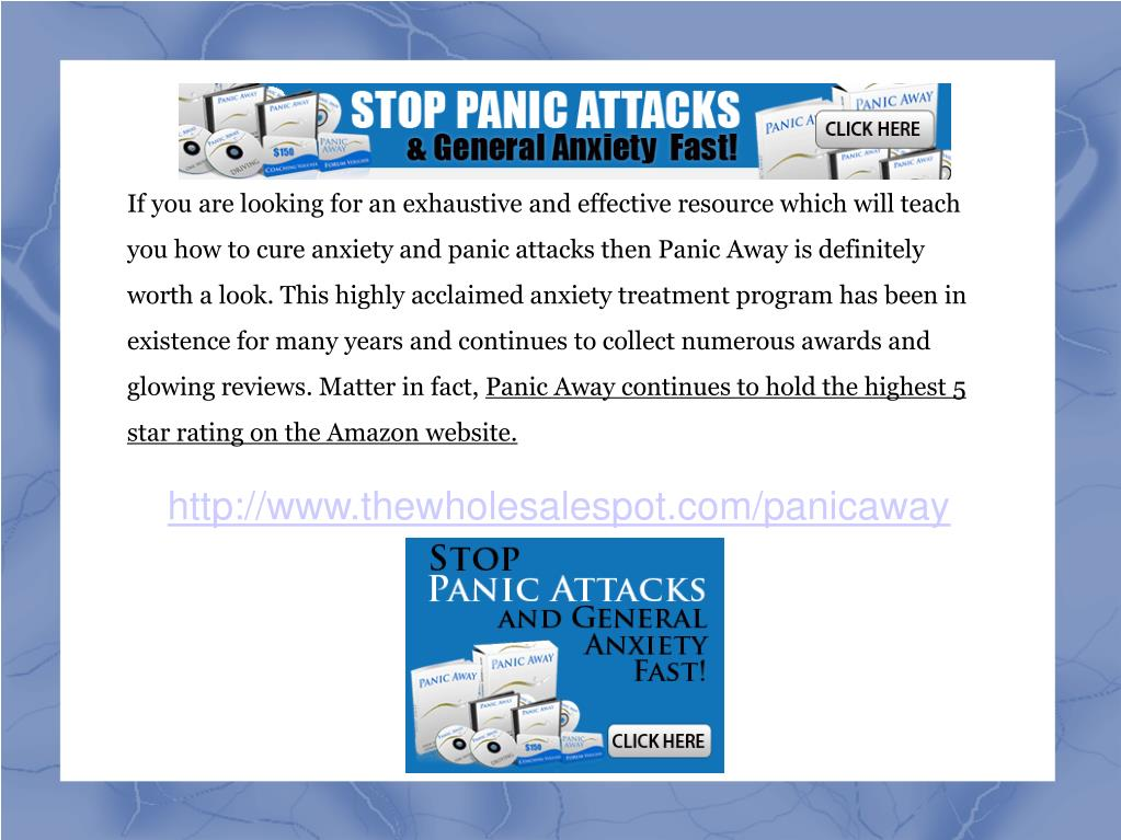 If you are looking for an exhaustive and effective resource which will teach you how to cure anxiety and panic attacks then Panic Away is definitely worth a look. This highly acclaimed anxiety treatment program has been in existence for many years and continues to collect numerous awards and glowing reviews. Matter in fact,