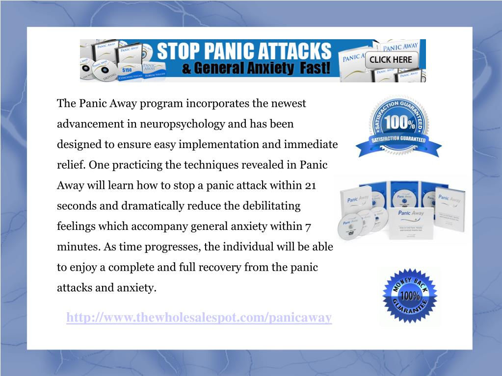 The Panic Away program incorporates the newest advancement in neuropsychology and has been designed to ensure easy implementation and immediate relief. One practicing the techniques revealed in Panic Away will learn how to stop a panic attack within 21 seconds and dramatically reduce the debilitating feelings which accompany general anxiety within 7 minutes. As time progresses, the individual will be able to enjoy a complete and full recovery from the panic attacks and anxiety.