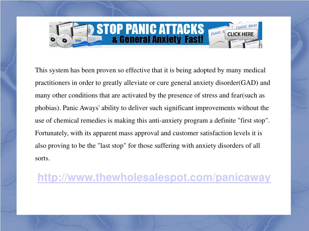 "This system has been proven so effective that it is being adopted by many medical practitioners in order to greatly alleviate or cure general anxiety disorder(GAD) and many other conditions that are activated by the presence of stress and fear(such as phobias). Panic Aways' ability to deliver such significant improvements without the use of chemical remedies is making this anti-anxiety program a definite ""first stop"". Fortunately, with its apparent mass approval and customer satisfaction levels it is also proving to be the ""last stop"" for those suffering with anxiety disorders of all sorts."