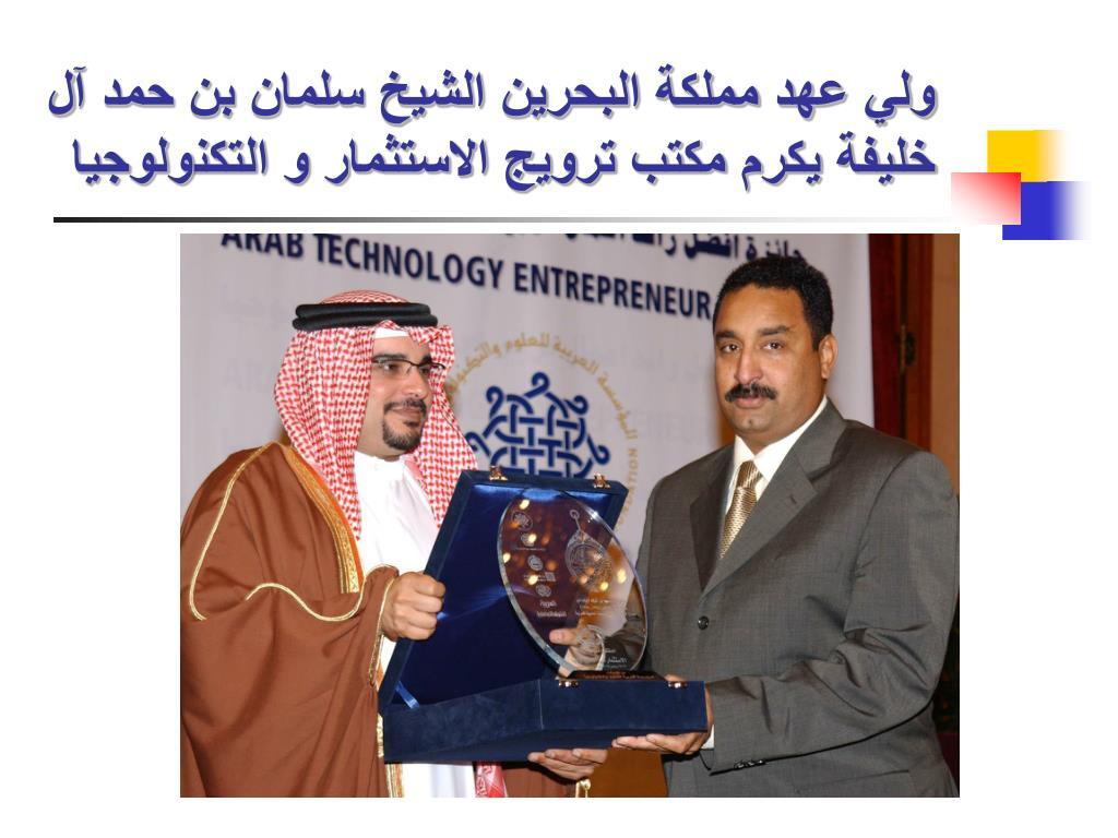 ولي عهد مملكة البحرين الشيخ سلمان بن حمد آل خليفة يكرم مكتب ترويج الاستثمار و التكنولوجيا