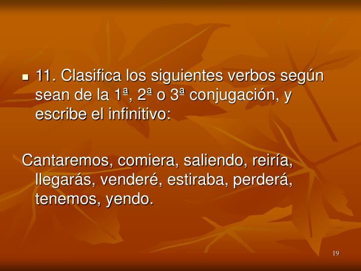11. Clasifica los siguientes verbos según sean de la 1ª, 2ª o 3ª conjugación, y escribe el infinitivo: