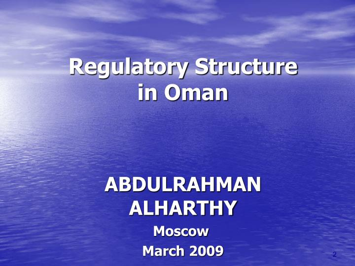 Regulatory structure in oman abdulrahman alharthy moscow march 2009