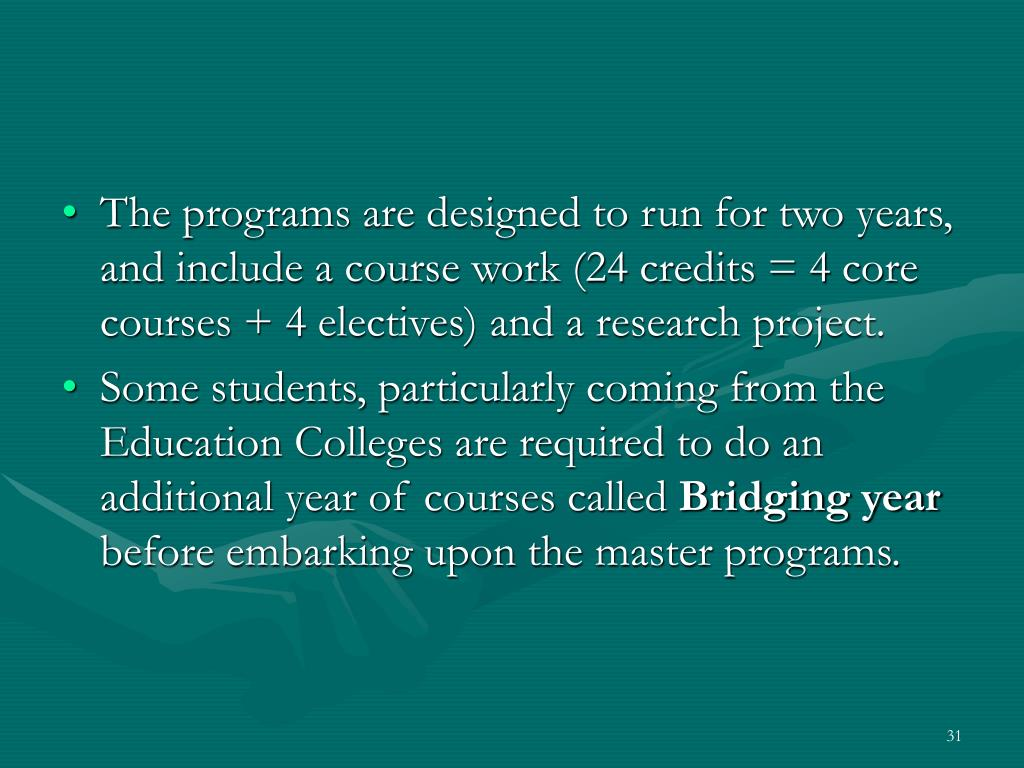 The programs are designed to run for two years, and include a course work (24 credits = 4 core courses + 4 electives) and a research project.