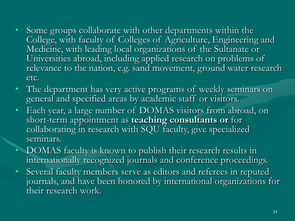 Some groups collaborate with other departments within the College, with faculty of Colleges of Agriculture, Engineering and Medicine, with leading local organizations of the Sultanate or Universities abroad, including applied research on problems of relevance to the nation, e.g. sand movement, ground water research etc.