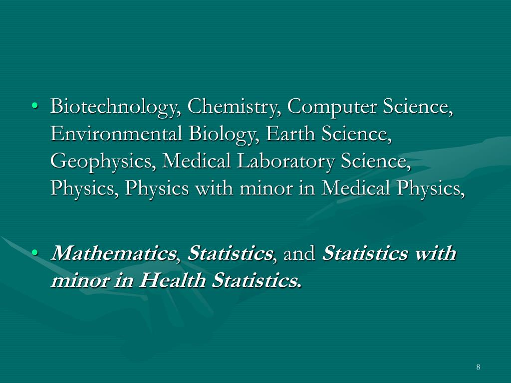 Biotechnology, Chemistry, Computer Science, Environmental Biology, Earth Science, Geophysics, Medical Laboratory Science, Physics, Physics with minor in Medical Physics,