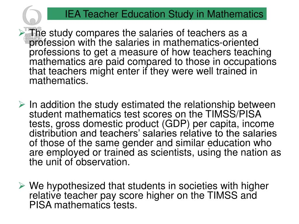 The study compares the salaries of teachers as a profession with the salaries in mathematics-oriented professions to get a measure of how teachers teaching mathematics are paid compared to those in occupations that teachers might enter if they were well trained in mathematics.