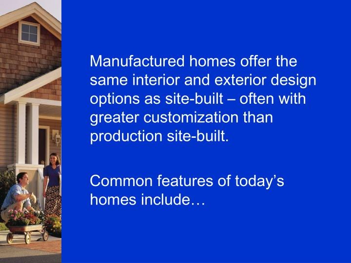 Manufactured homes offer the same interior and exterior design options as site-built – often with greater customization than production site-built.
