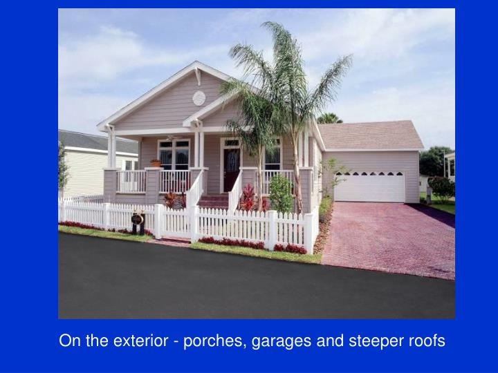 On the exterior - porches, garages and steeper roofs