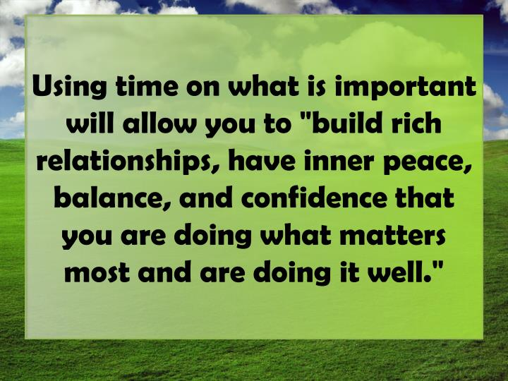 "Using time on what is important will allow you to ""build rich relationships, have inner peace, balan..."