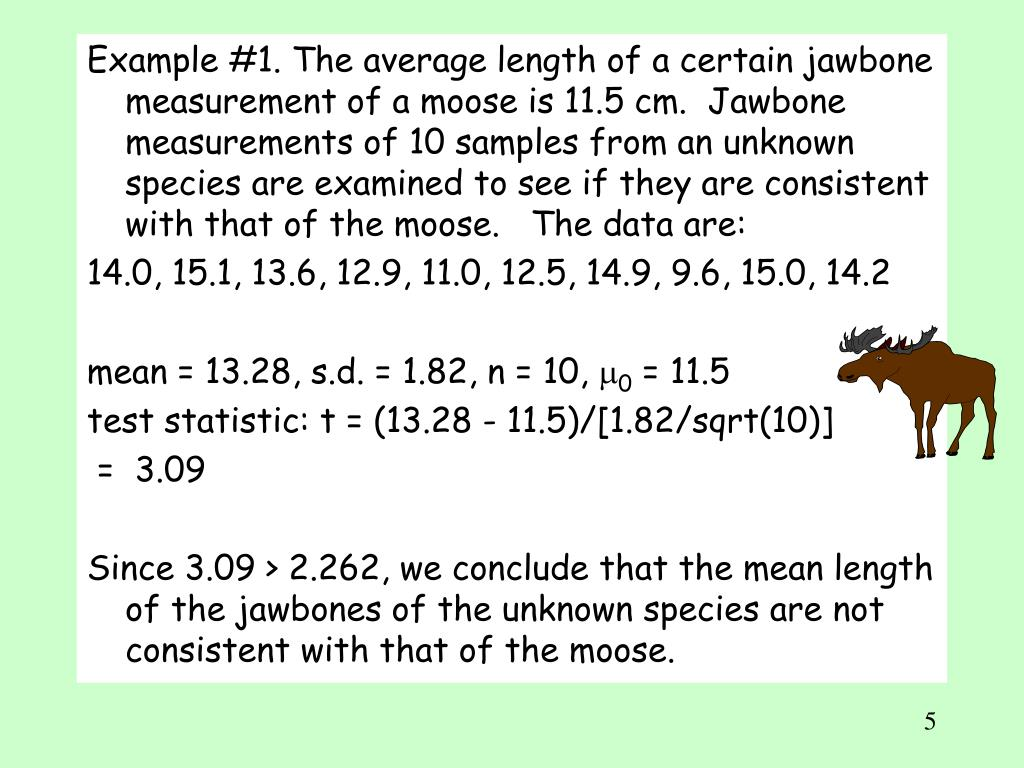 Example #1. The average length of a certain jawbone measurement of a moose is 11.5 cm.  Jawbone measurements of 10 samples from an unknown species are examined to see if they are consistent with that of the moose.   The data are: