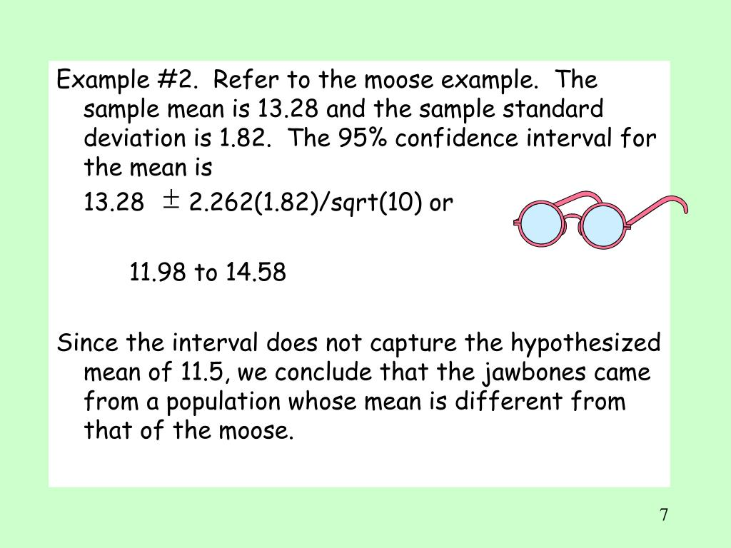 Example #2.  Refer to the moose example.  The sample mean is 13.28 and the sample standard deviation is 1.82.  The 95% confidence interval for the mean is