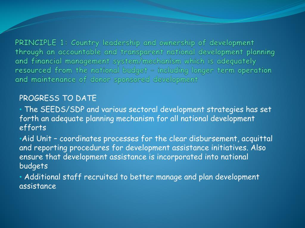 PRINCIPLE 1: Country leadership and ownership of development through an accountable and transparent national development planning and financial management system/mechanism which is adequately resourced from the national budget – including longer term operation and maintenance of donor sponsored development