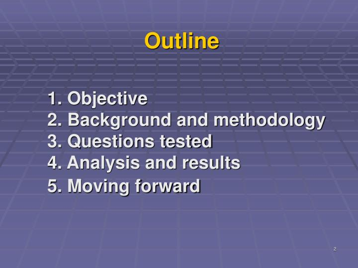 1 objective 2 background and methodology 3 questions tested 4 analysis and results 5 moving forward
