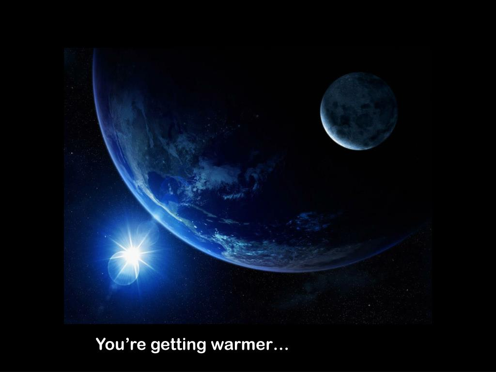 You're getting warmer…
