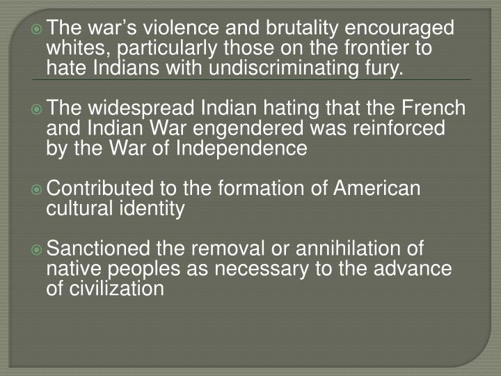 The war's violence and brutality encouraged whites, particularly those on the frontier to hate Indians with undiscriminating fury.