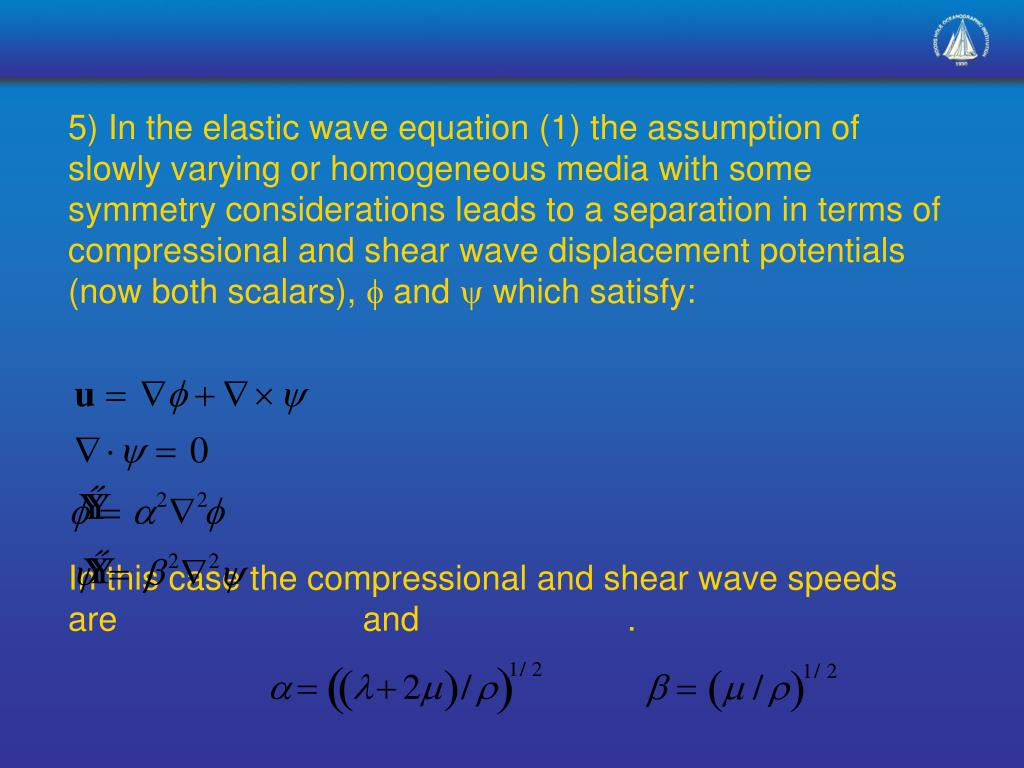 5) In the elastic wave equation (1) the assumption of slowly varying or homogeneous media with some symmetry considerations leads to a separation in terms of compressional and shear wave displacement potentials (now both scalars),