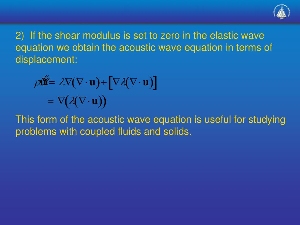 2)  If the shear modulus is set to zero in the elastic wave equation we obtain the acoustic wave equation in terms of displacement: