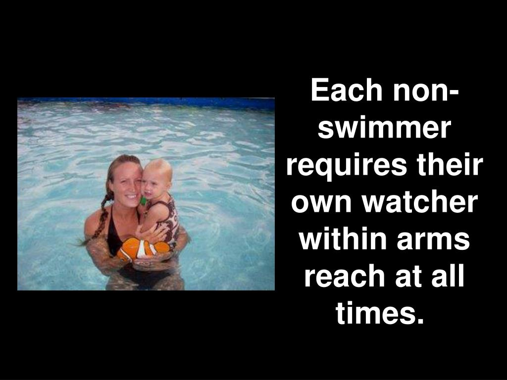 Each non-swimmer requires their own watcher within arms reach at all times.