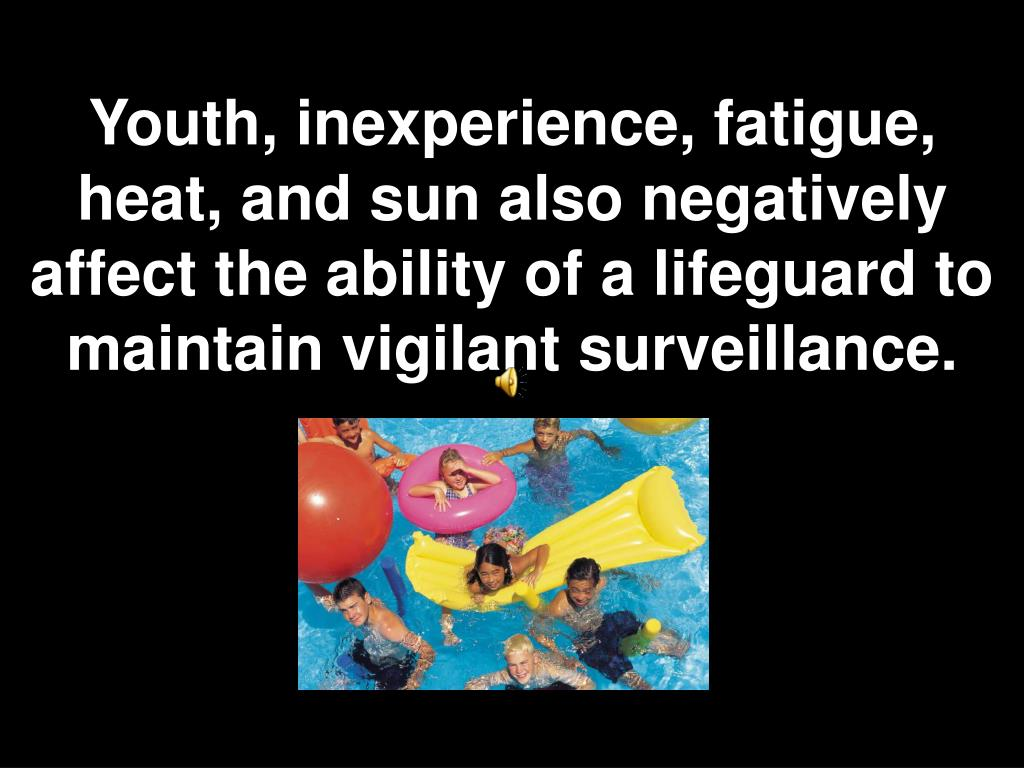 Youth, inexperience, fatigue, heat, and sun also negatively affect the ability of a lifeguard to maintain vigilant surveillance.