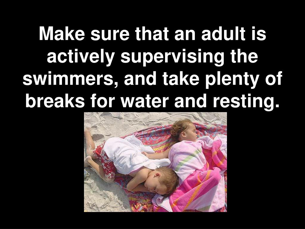 Make sure that an adult is actively supervising the swimmers, and take plenty of breaks for water and resting.