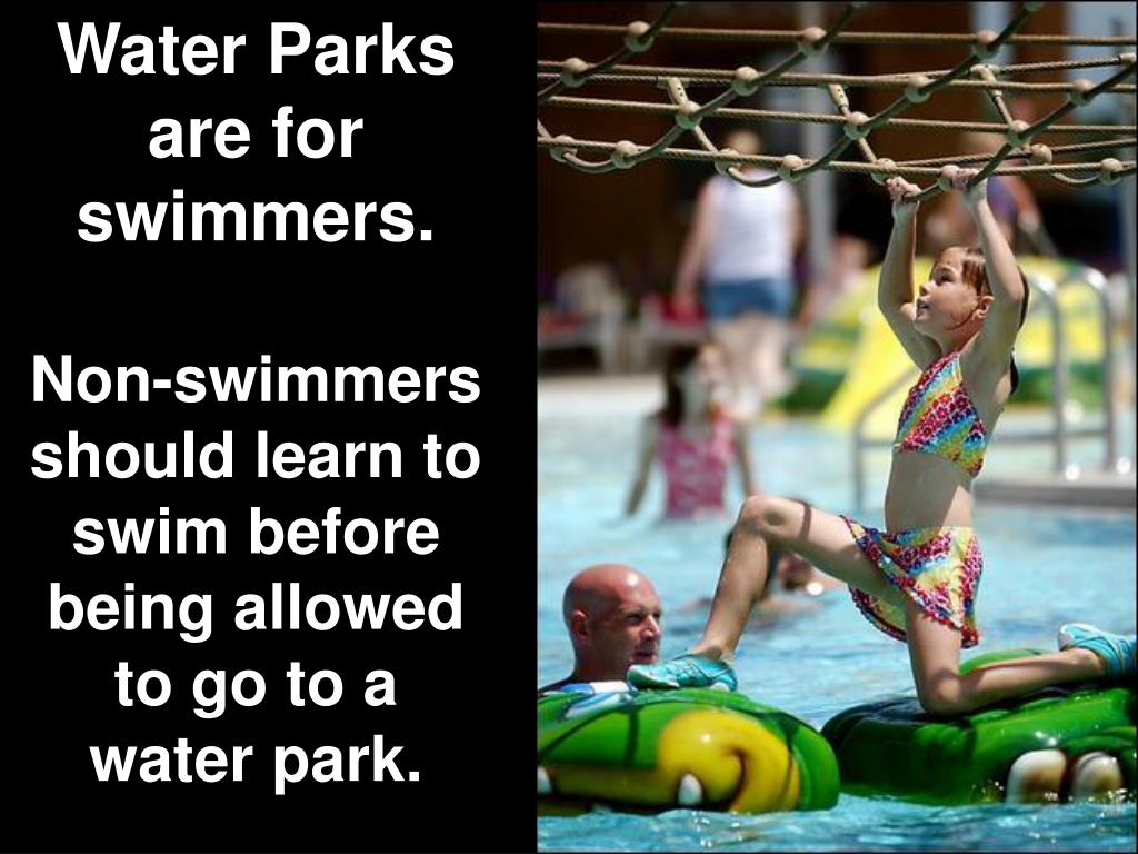 Water Parks are for swimmers.