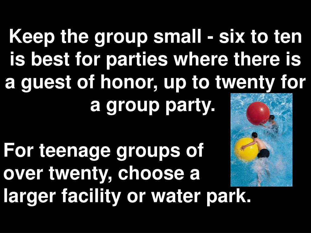 Keep the group small - six to ten is best for parties where there is a guest of honor, up to twenty for a group party.