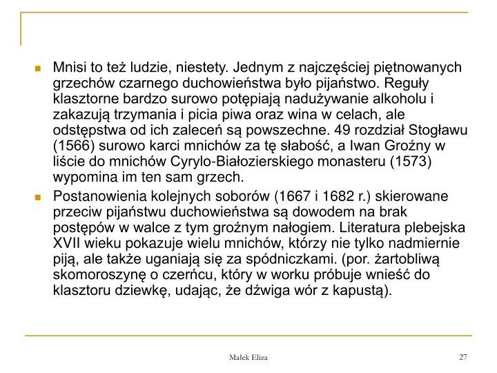 Mnisi to te ludzie, niestety. Jednym z najczciej pitnowanych grzechw czarnego duchowiestwa byo pijastwo. Reguy klasztorne bardzo surowo potpiaj naduywanie alkoholu i zakazuj trzymania i picia piwa oraz wina w celach, ale odstpstwa od ich zalece s powszechne. 49 rozdzia Stogawu (1566) surowo karci mnichw za t sabo, a Iwan Grony w licie do mnichw Cyrylo-Biaozierskiego monasteru (1573) wypomina im ten sam grzech.