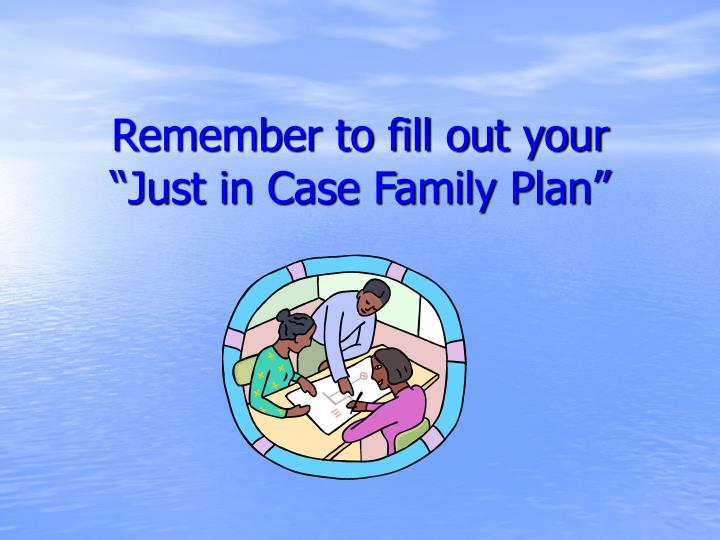 "Remember to fill out your ""Just in Case Family Plan"""