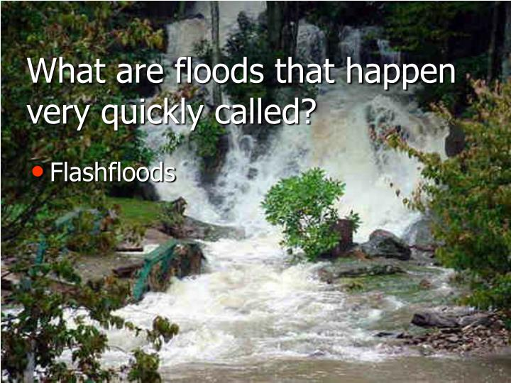 What are floods that happen very quickly called?