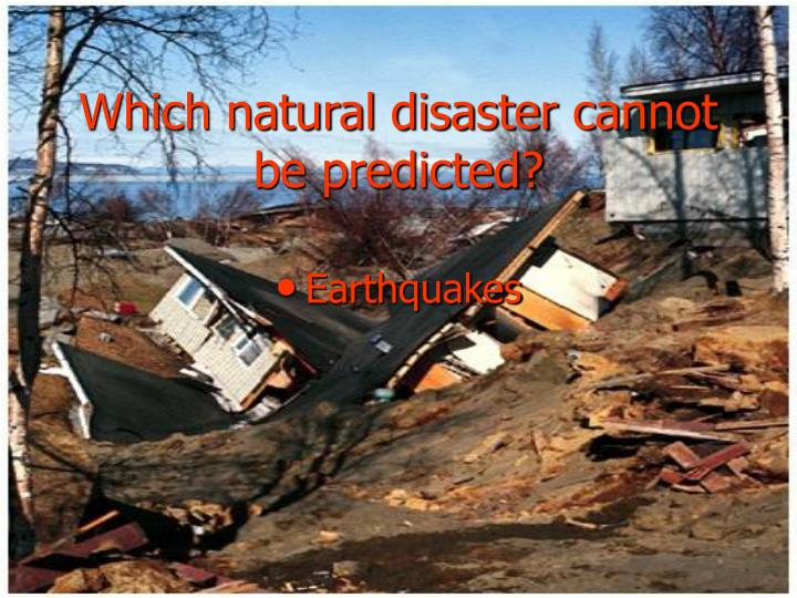 Which natural disaster cannot be predicted?