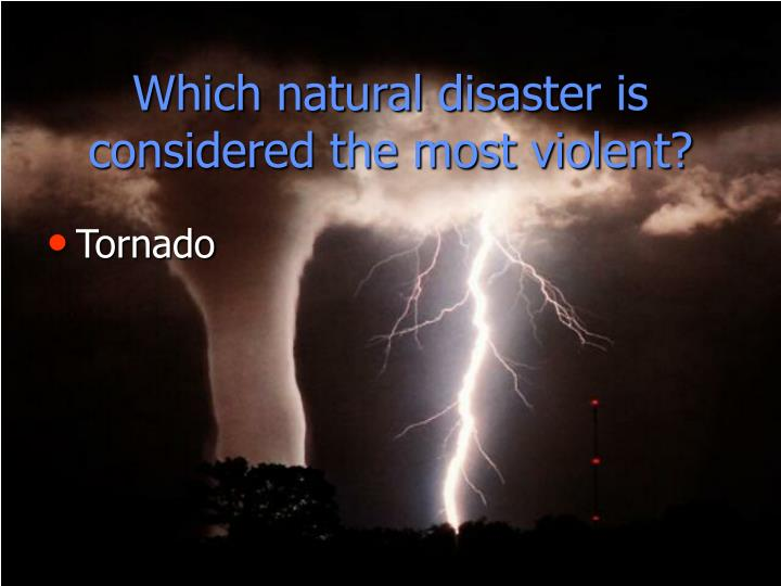 Which natural disaster is considered the most violent?