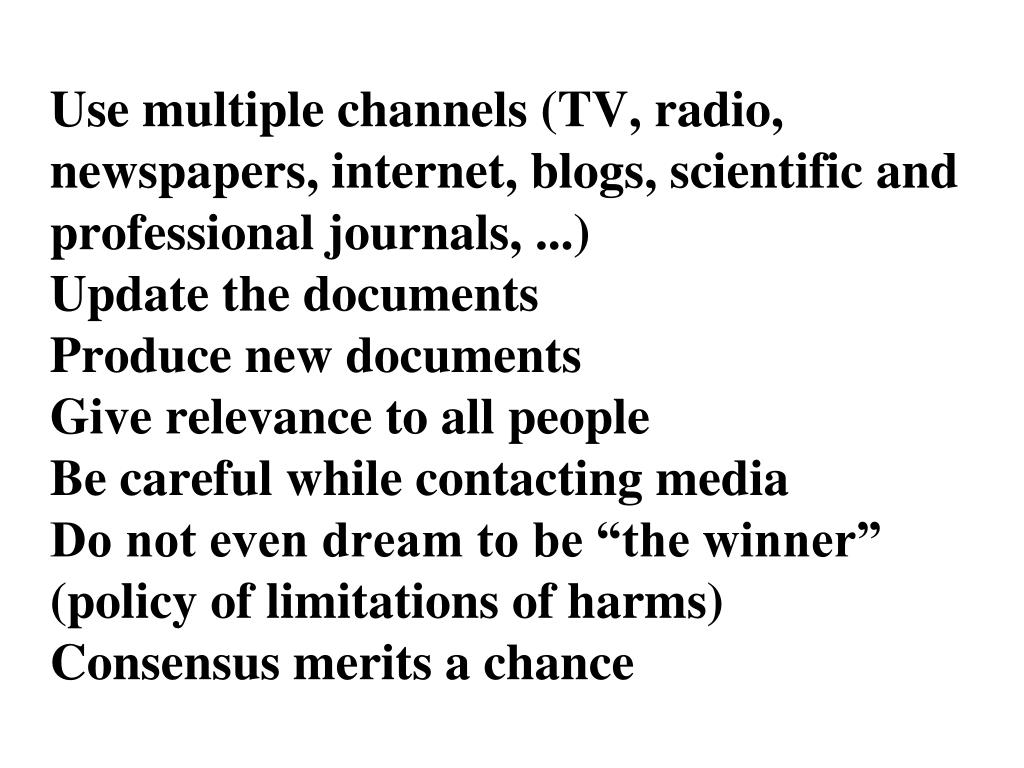 Use multiple channels (TV, radio, newspapers, internet, blogs, scientific and professional journals, ...)
