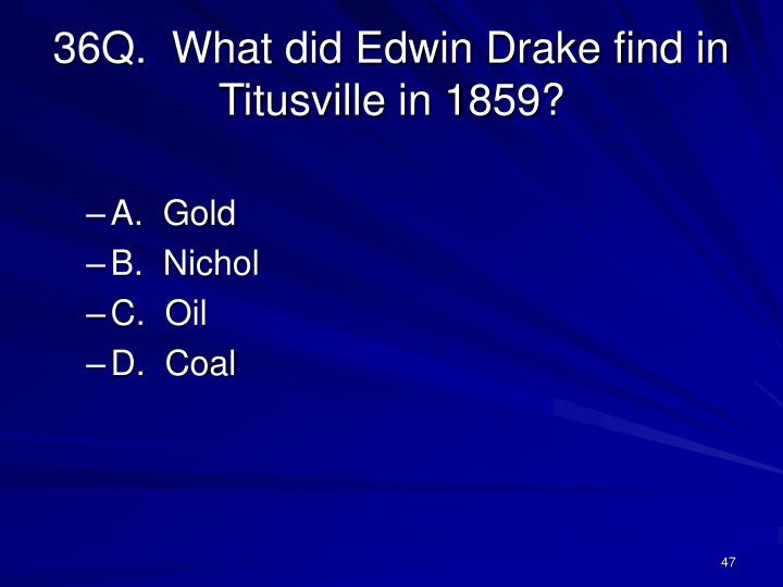 36Q.  What did Edwin Drake find in Titusville in 1859?