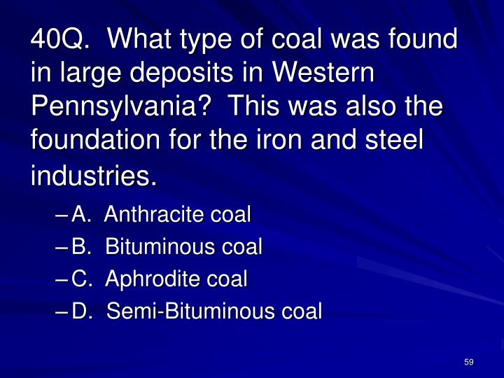 40Q.  What type of coal was found in large deposits in Western Pennsylvania?  This was also the foundation for the iron and steel industries.
