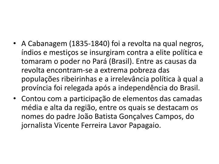 A Cabanagem (1835-1840) foi a revolta na qual negros, índios e mestiços se insurgiram contra a elite política e tomaram o poder no Pará (Brasil). Entre as causas da revolta encontram-se a extrema pobreza das populações ribeirinhas e a irrelevância política à qual a província foi relegada após a independência do Brasil.