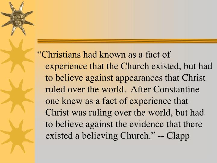 """Christians had known as a fact of experience that the Church existed, but had to believe against appearances that Christ ruled over the world.  After Constantine one knew as a fact of experience that Christ was ruling over the world, but had to believe against the evidence that there existed a believing Church."" -- Clapp"