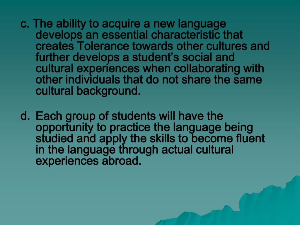 c. The ability to acquire a new language develops an essential characteristic that creates Tolerance towards other cultures and further develops a student's social and cultural experiences when collaborating with other individuals that do not share the same cultural background.
